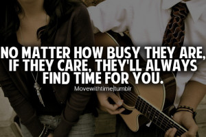 No matter how busy they are, if they care, they'll always find time ...