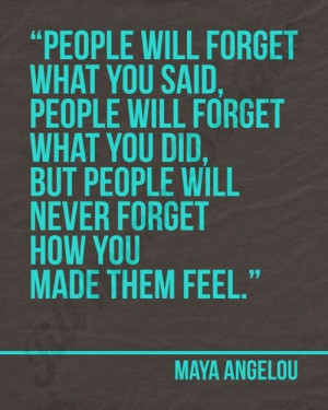 ... you did, but people will never forget how you made them feel - Maya