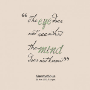 Quotes Picture: the eye does not see what the mind does not know