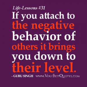 If you attach to the negative behavior of others it brings you down to ...