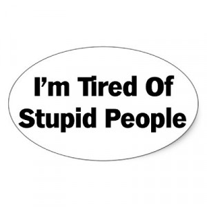 Sick and Tired of Stupid People