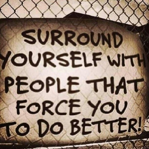 Surround Yourself With People That Force You To Do Better More ...