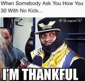 When somebody ask you how you 30 with no kids...I'm thankful