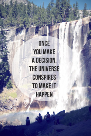 once you make a decision the universe conspires to make it happen