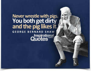 wrestle with pigs. You both get dirty and the pig likes it. Quote ...