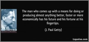 The man who comes up with a means for doing or producing almost ...