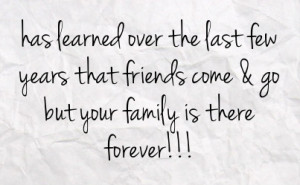 ... last few years that friends come go but your family is there forever
