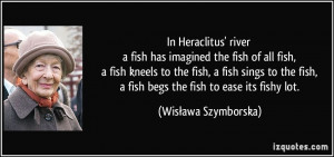 In Heraclitus' river a fish has imagined the fish of all fish, a fish ...