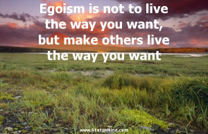 Egoism is not to live the way you want, but make others live the way ...
