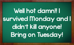 Well hot damn!! I survived Monday and I didn't kill anyone! Bring on ...