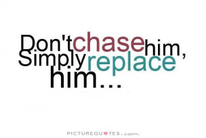 Don't chase him, simply replace him Picture Quote #1