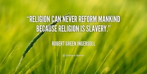 Religion can never reform mankind because religion is slavery.""
