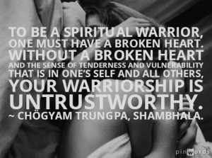 To be a spiritual warrior, one must have a broken heart; without a ...