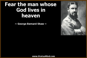 Fear the man whose God lives in heaven - George Bernard Shaw Quotes ...