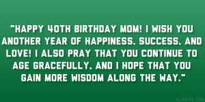Happy 40th birthday mom! I wish you another year of happiness, success ...