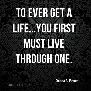 To Ever Get a Life...You First Must LIVE Through One.