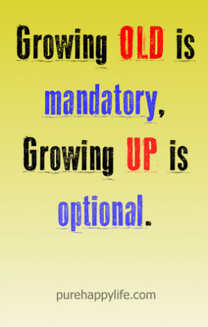 Life Quote: Growing old is mandatory, Growing up is optional.