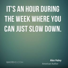 Alex Haley It 39 s an hour during the week where you can just slow ...