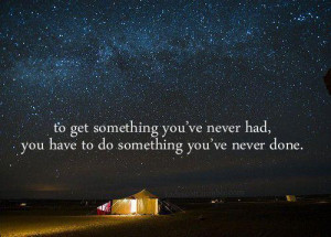 get something you never had, you have to do something you have never ...