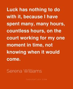 Luck has nothing to do with it, because I have spent many, many hours ...