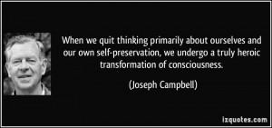 ... truly heroic transformation of consciousness. - Joseph Campbell
