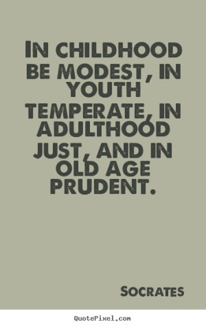 ... quote - In childhood be modest, in youth temperate,.. - Life quotes