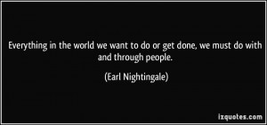 Everything in the world we want to do or get done, we must do with and ...