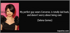 ... totally laid back, and doesn't worry about being cool. - Selena Gomez
