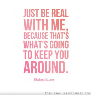 Just be real with me, because that's what's going to keep you around.