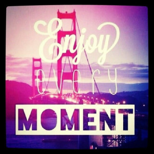 quotes about enjoying every moment