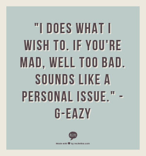... If you're mad, well too bad. Sounds like a personal issue.