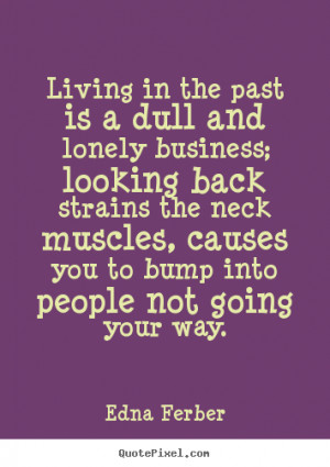 Quote about life - Living in the past is a dull and lonely business ...