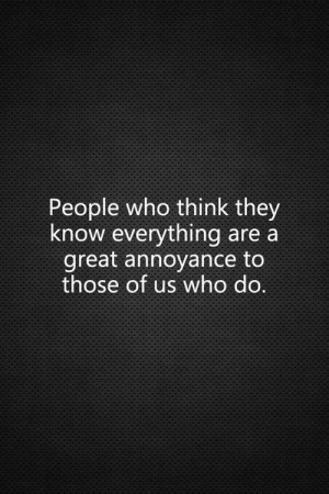 People who think they know everything..