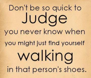 ... know when you might just find yourself walking in that person's shoes