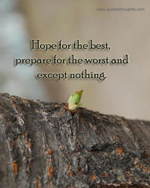 Hope for the best, prepare for the worst and except nothing.