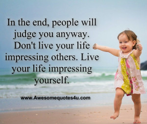 ... live your life impressing others. Live your life impressing yourself