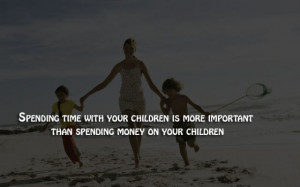 Spending time with your children is more important.