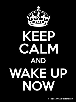 Keep Calm and Wake Up Now