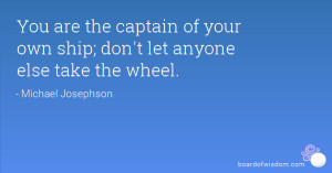 You are the captain of your own ship; don't let anyone else take the ...