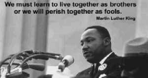 We must learn to live together as brothers or perish together as fools ...
