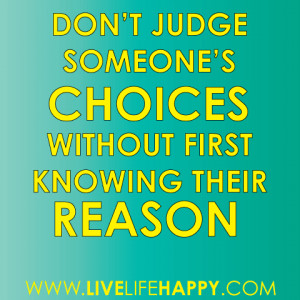 Don't judge someone's choices without first knowing their reason ...