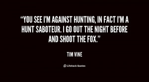 You see I'm against hunting, in fact I'm a hunt saboteur. I go out the ...