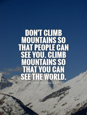Don't climb mountains so that people can see you. Climb mountains so ...