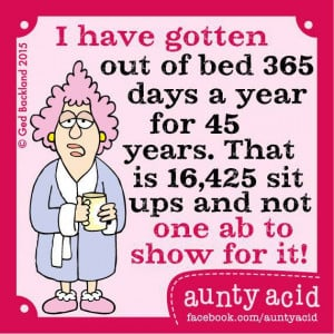 have gotten out of bed 365 days a year for 45 years. That is 16,425 ...