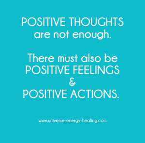Positive thoughts are not enough. there must also bepositive feelings ...