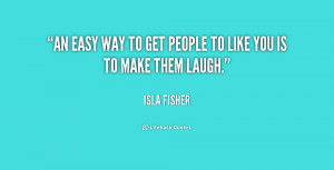 """An easy way to get people to like you is to make them laugh."""""""
