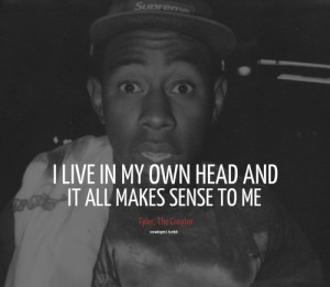 Omg I love this quote!!! Tyler, the creator x
