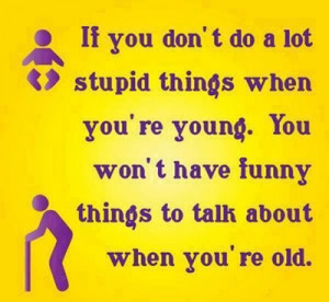 Cute Funny Quote About Life and Doing Stupid Things When Young #Quotes