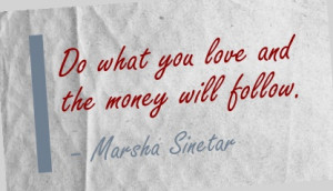 Do what you love and the money will follow. - Marsha Sinetar