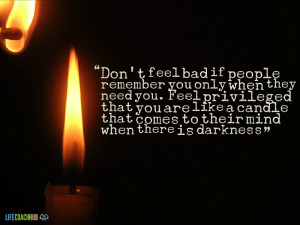 Don't Feel Bad If People Remember You Only When They Need You